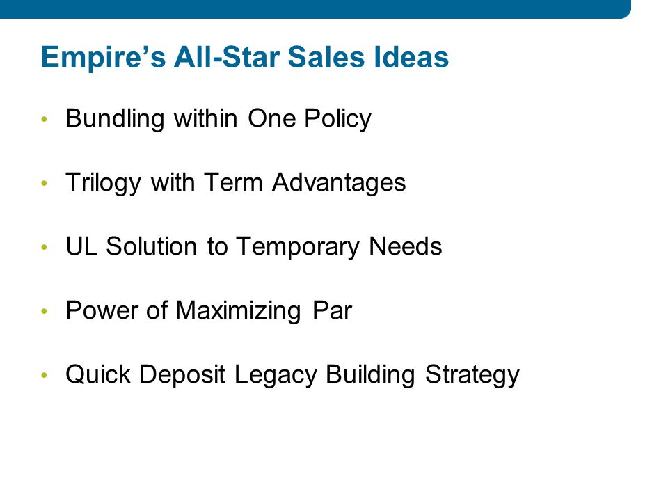 Empire's All-Star Sales Ideas Bundling within One Policy Trilogy with Term Advantages UL Solution to Temporary Needs Power of Maximizing Par Quick Deposit Legacy Building Strategy