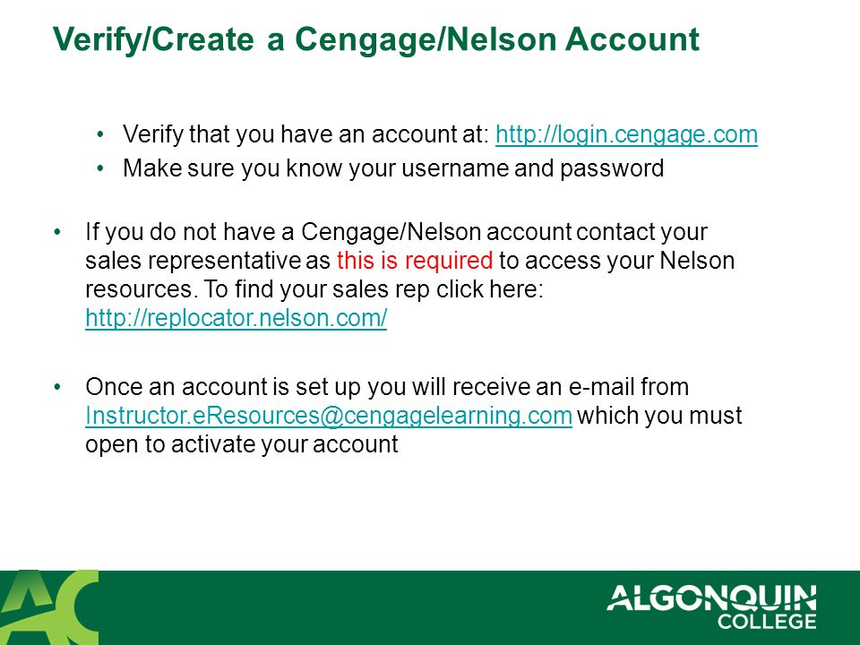 Verify that you have an account at:   Make sure you know your username and password If you do not have a Cengage/Nelson account contact your sales representative as this is required to access your Nelson resources.