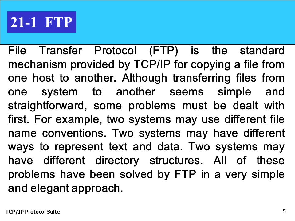 TCP/IP Protocol Suite FTP File Transfer Protocol (FTP) is the standard mechanism provided by TCP/IP for copying a file from one host to another.