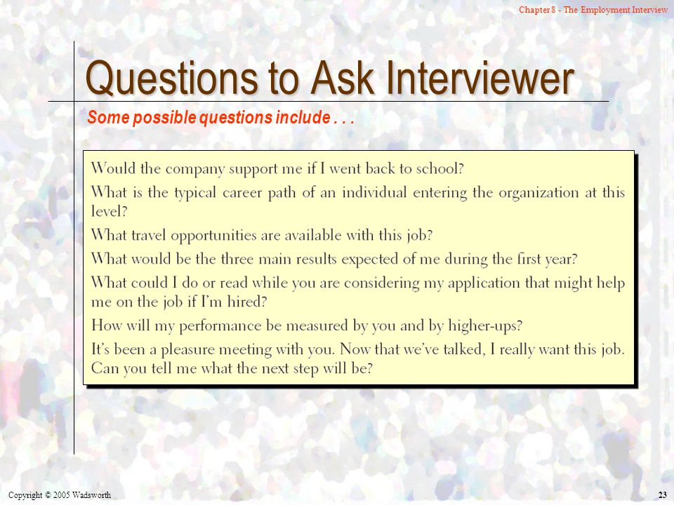 Copyright © 2005 Wadsworth 23 Chapter 8 - The Employment Interview Questions to Ask Interviewer Some possible questions include...