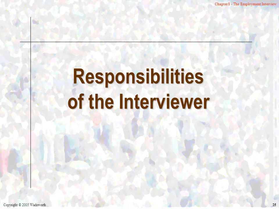 Copyright © 2005 Wadsworth 25 Chapter 8 - The Employment Interview Responsibilities of the Interviewer