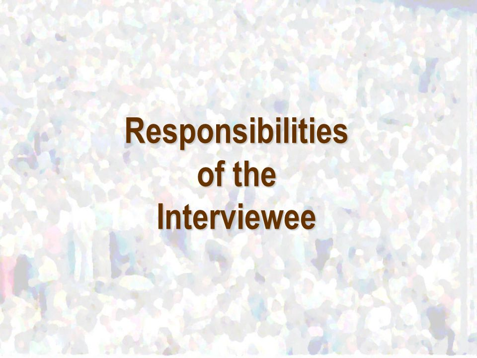 Responsibilities of the Interviewee