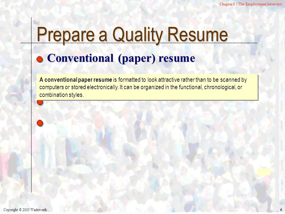 Copyright © 2005 Wadsworth 6 Chapter 8 - The Employment Interview Prepare a Quality Resume Conventional (paper) resume A conventional paper resume is formatted to look attractive rather than to be scanned by computers or stored electronically.
