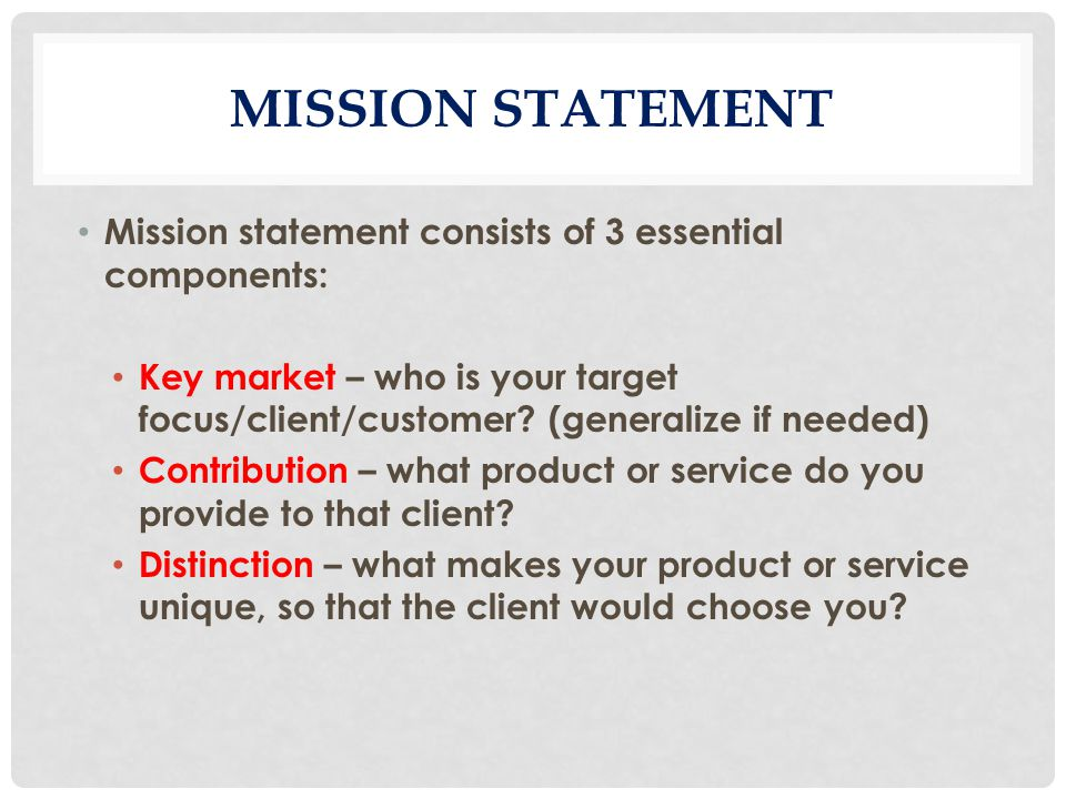 MISSION STATEMENT Mission statement consists of 3 essential components: Key market – who is your target focus/client/customer.