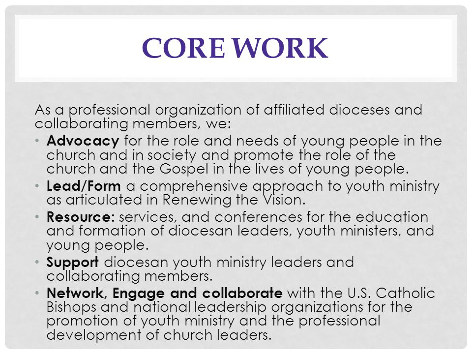 CORE WORK As a professional organization of affiliated dioceses and collaborating members, we: Advocacy for the role and needs of young people in the church and in society and promote the role of the church and the Gospel in the lives of young people.