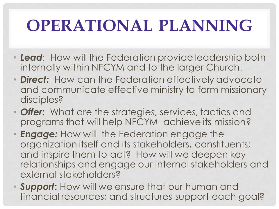 OPERATIONAL PLANNING Lead : How will the Federation provide leadership both internally within NFCYM and to the larger Church.