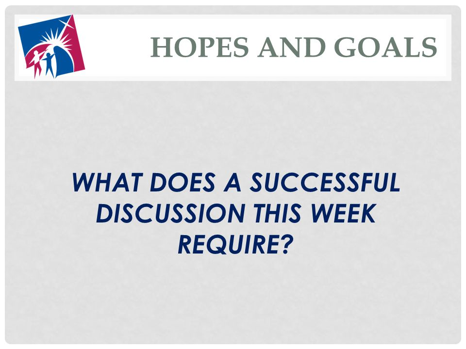 HOPES AND GOALS WHAT DOES A SUCCESSFUL DISCUSSION THIS WEEK REQUIRE