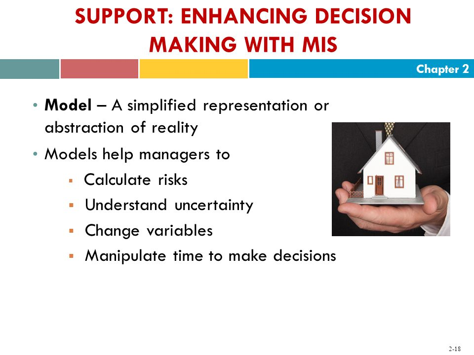 Chapter SUPPORT: ENHANCING DECISION MAKING WITH MIS Model – A simplified representation or abstraction of reality Models help managers to  Calculate risks  Understand uncertainty  Change variables  Manipulate time to make decisions