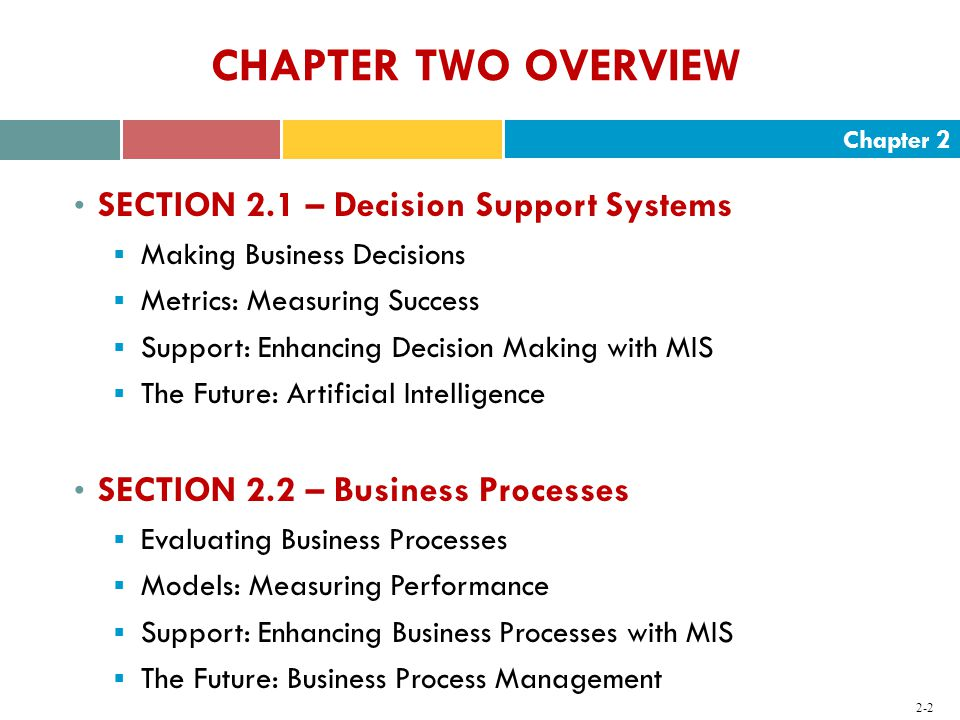 Chapter CHAPTER TWO OVERVIEW SECTION 2.1 – Decision Support Systems  Making Business Decisions  Metrics: Measuring Success  Support: Enhancing Decision Making with MIS  The Future: Artificial Intelligence SECTION 2.2 – Business Processes  Evaluating Business Processes  Models: Measuring Performance  Support: Enhancing Business Processes with MIS  The Future: Business Process Management