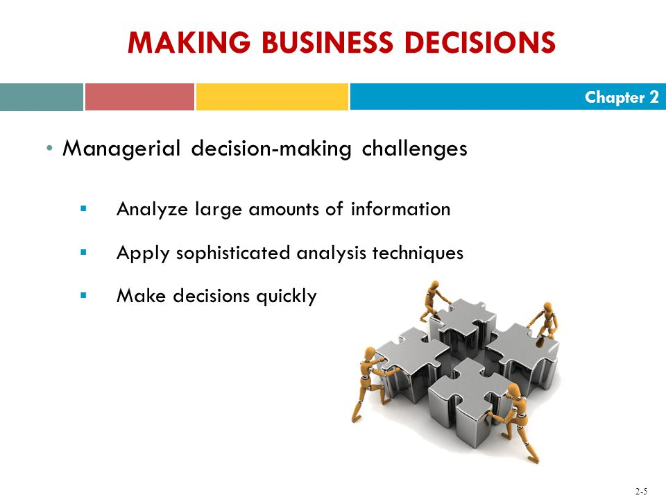 Chapter MAKING BUSINESS DECISIONS Managerial decision-making challenges  Analyze large amounts of information  Apply sophisticated analysis techniques  Make decisions quickly