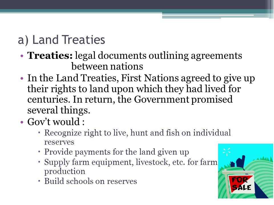 a) Land Treaties Treaties: legal documents outlining agreements between nations In the Land Treaties, First Nations agreed to give up their rights to land upon which they had lived for centuries.