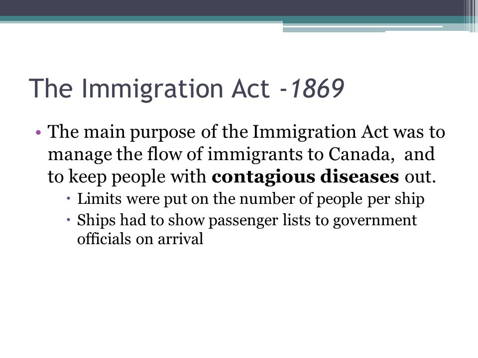 The Immigration Act The main purpose of the Immigration Act was to manage the flow of immigrants to Canada, and to keep people with contagious diseases out.