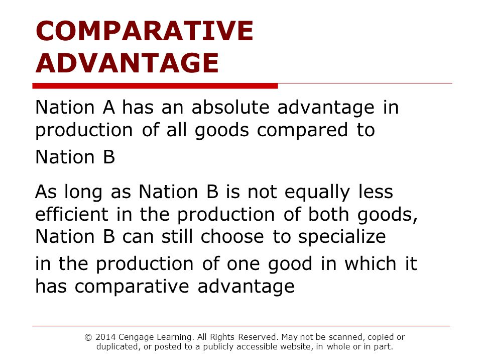 COMPARATIVE ADVANTAGE Nation A has an absolute advantage in production of all goods compared to Nation B As long as Nation B is not equally less efficient in the production of both goods, Nation B can still choose to specialize in the production of one good in which it has comparative advantage © 2014 Cengage Learning.