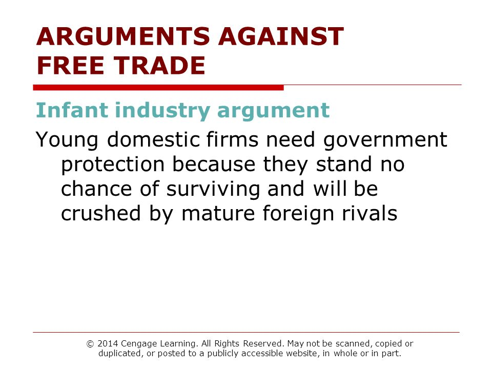 ARGUMENTS AGAINST FREE TRADE Infant industry argument Young domestic firms need government protection because they stand no chance of surviving and will be crushed by mature foreign rivals © 2014 Cengage Learning.