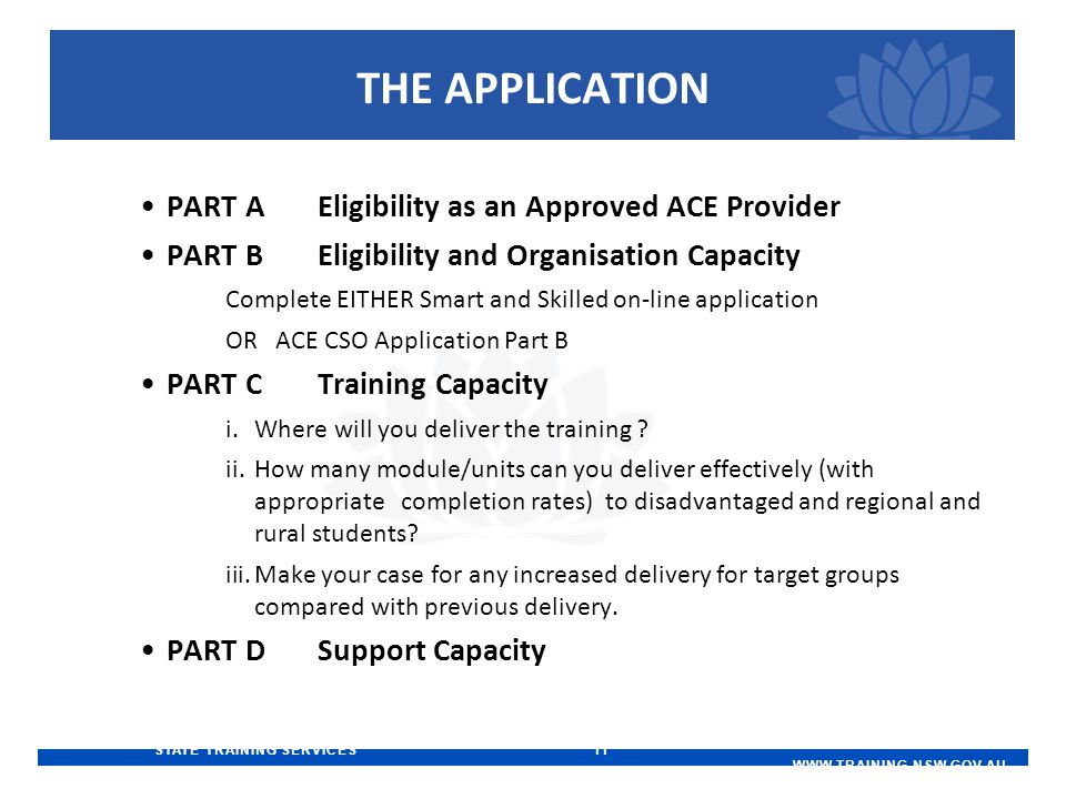 STATE TRAINING SERVICES 11   THE APPLICATION PART AEligibility as an Approved ACE Provider PART BEligibility and Organisation Capacity Complete EITHER Smart and Skilled on-line application OR ACE CSO Application Part B PART CTraining Capacity i.Where will you deliver the training .