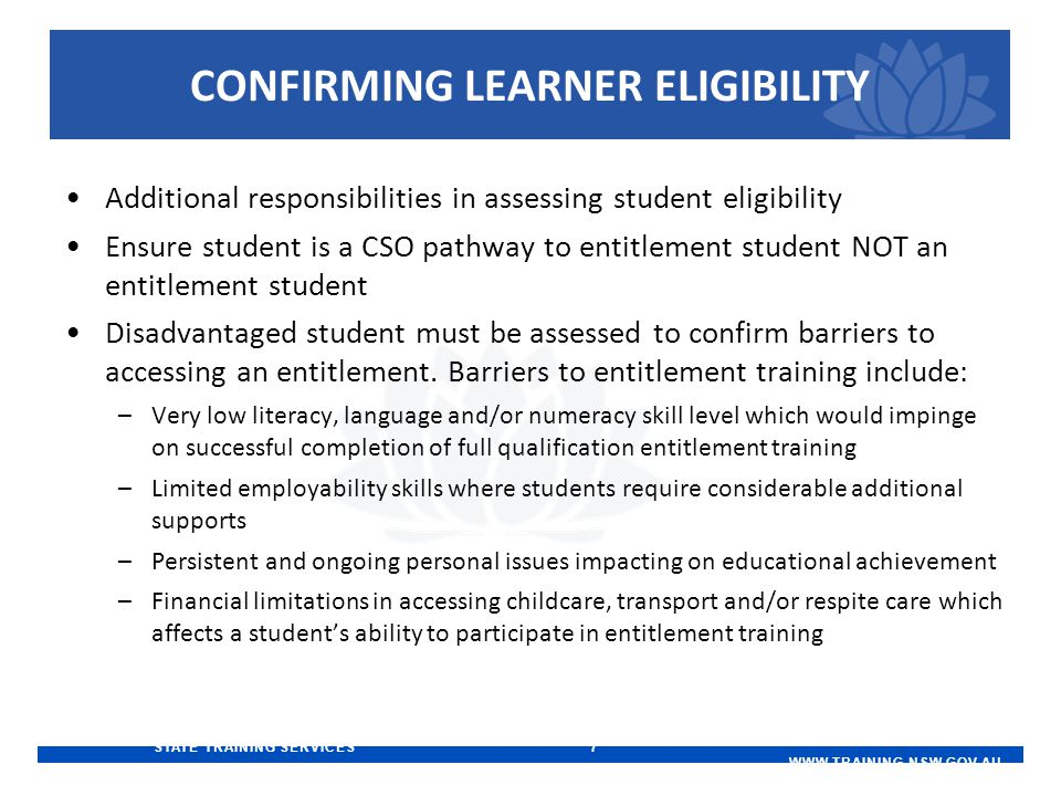 STATE TRAINING SERVICES 7   CONFIRMING LEARNER ELIGIBILITY Additional responsibilities in assessing student eligibility Ensure student is a CSO pathway to entitlement student NOT an entitlement student Disadvantaged student must be assessed to confirm barriers to accessing an entitlement.