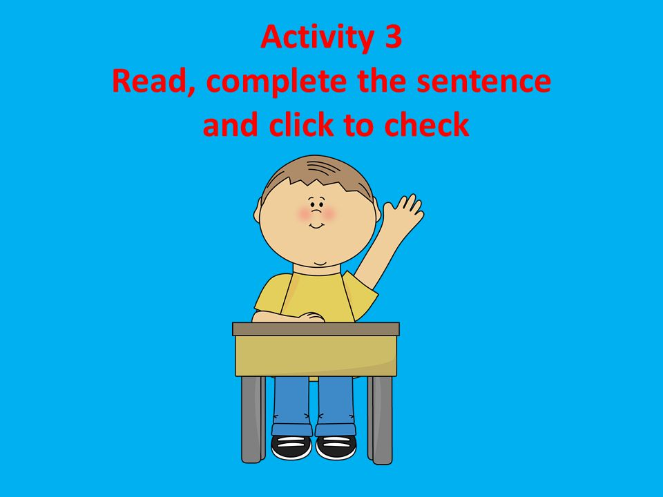 Activity 3 Read, complete the sentence and click to check