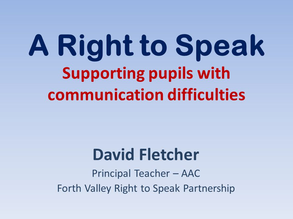 A Right to Speak Supporting pupils with communication difficulties David Fletcher Principal Teacher – AAC Forth Valley Right to Speak Partnership