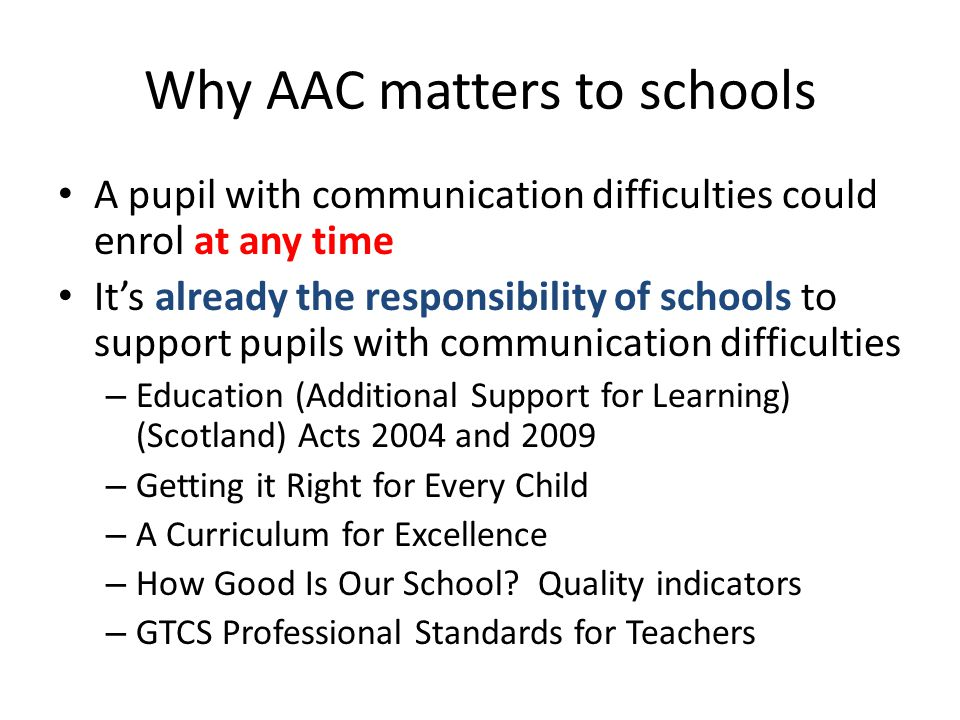 Why AAC matters to schools A pupil with communication difficulties could enrol at any time It's already the responsibility of schools to support pupils with communication difficulties – Education (Additional Support for Learning) (Scotland) Acts 2004 and 2009 – Getting it Right for Every Child – A Curriculum for Excellence – How Good Is Our School.