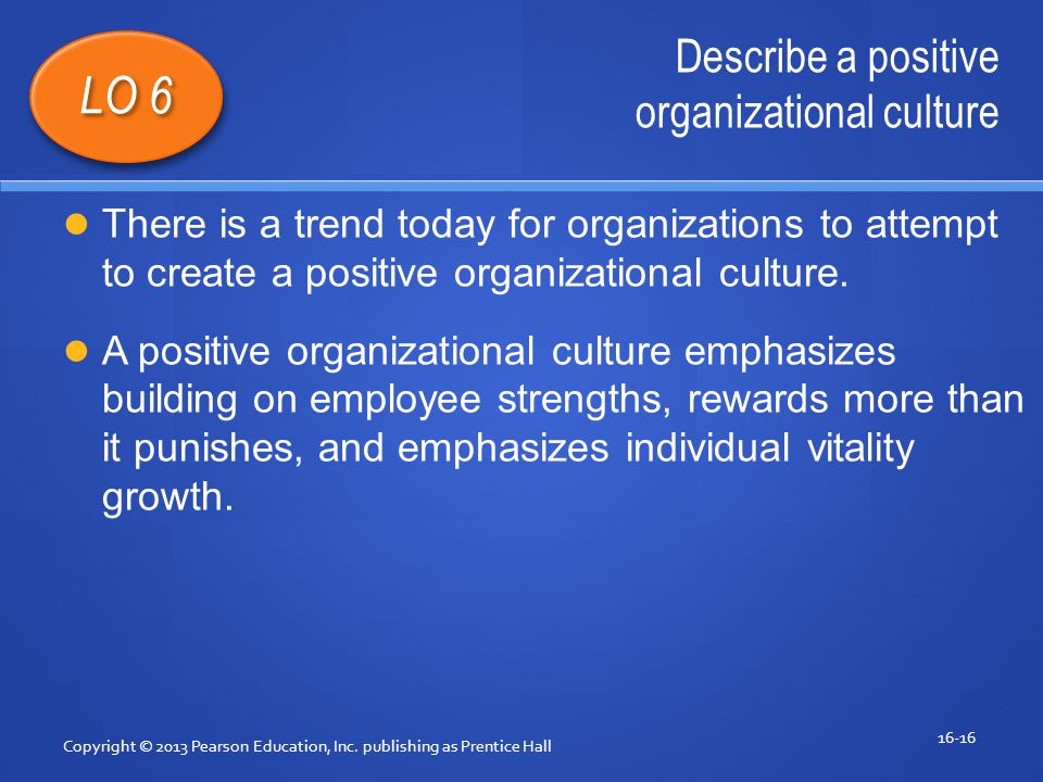 Describe a positive organizational culture Copyright © 2013 Pearson Education, Inc.