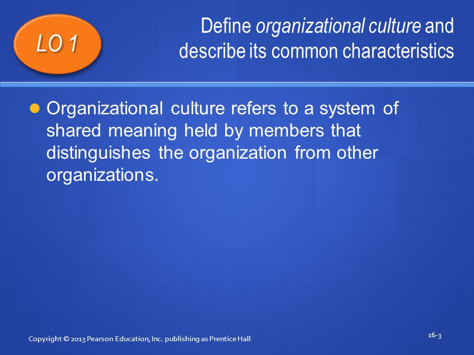 Define organizational culture and describe its common characteristics Copyright © 2013 Pearson Education, Inc.