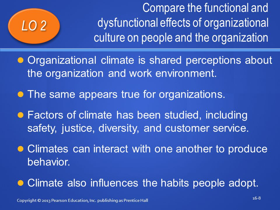 Compare the functional and dysfunctional effects of organizational culture on people and the organization Copyright © 2013 Pearson Education, Inc.