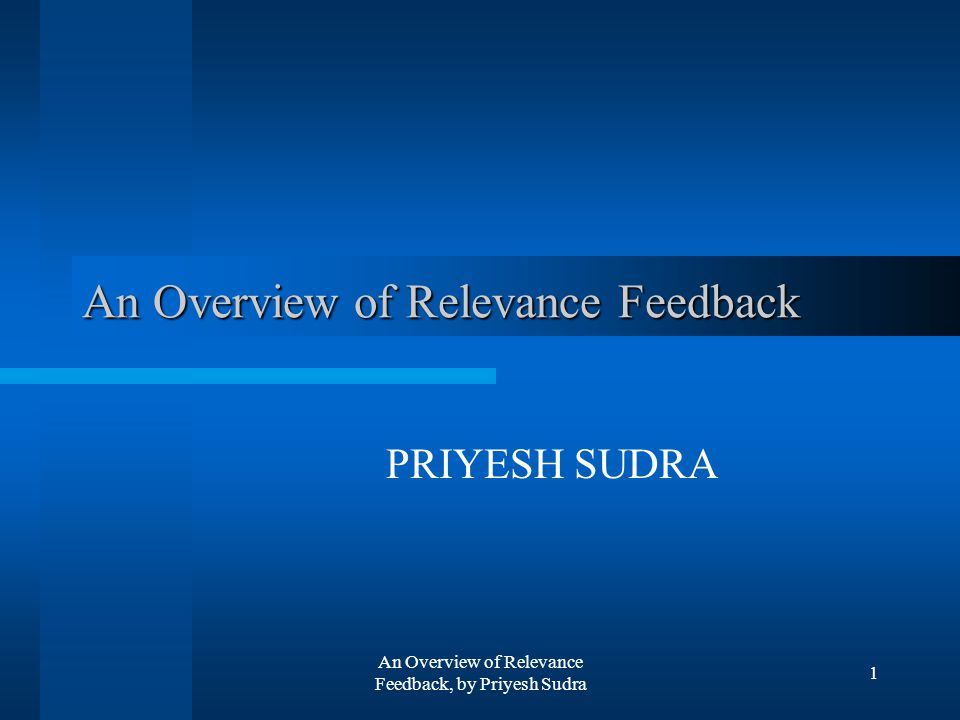 An Overview of Relevance Feedback, by Priyesh Sudra 1 An Overview of Relevance Feedback PRIYESH SUDRA
