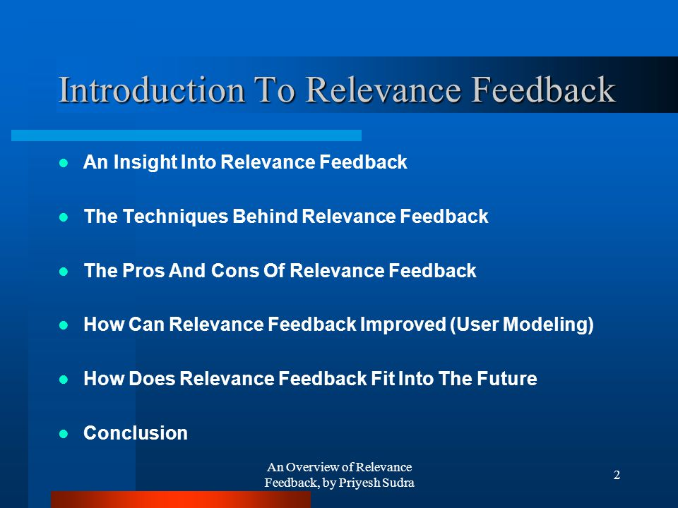 An Overview of Relevance Feedback, by Priyesh Sudra 2 Introduction To Relevance Feedback An Insight Into Relevance Feedback The Techniques Behind Relevance Feedback The Pros And Cons Of Relevance Feedback How Can Relevance Feedback Improved (User Modeling) How Does Relevance Feedback Fit Into The Future Conclusion