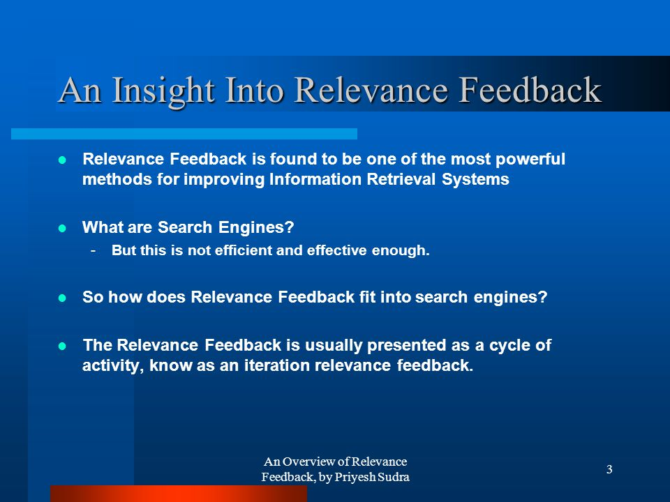 An Overview of Relevance Feedback, by Priyesh Sudra 3 An Insight Into Relevance Feedback Relevance Feedback is found to be one of the most powerful methods for improving Information Retrieval Systems What are Search Engines.