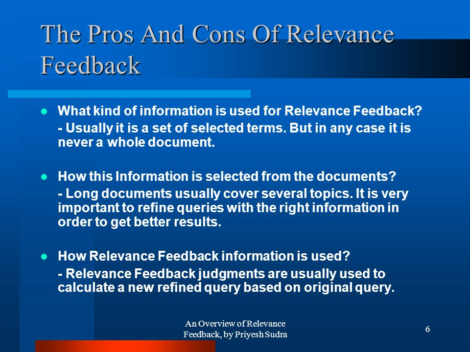 An Overview of Relevance Feedback, by Priyesh Sudra 6 The Pros And Cons Of Relevance Feedback What kind of information is used for Relevance Feedback.