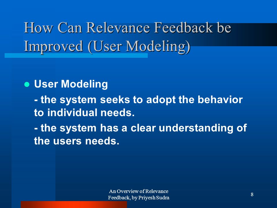 An Overview of Relevance Feedback, by Priyesh Sudra 8 How Can Relevance Feedback be Improved (User Modeling) User Modeling - the system seeks to adopt the behavior to individual needs.