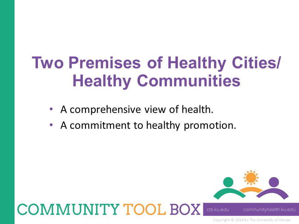 Copyright © 2014 by The University of Kansas Two Premises of Healthy Cities/ Healthy Communities A comprehensive view of health.