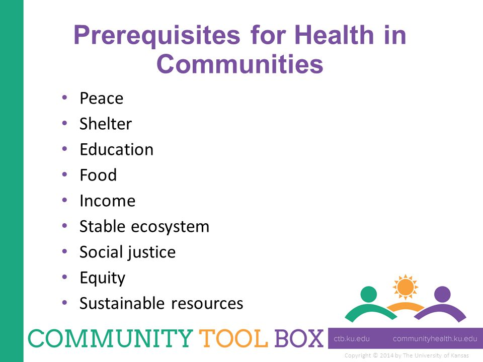 Copyright © 2014 by The University of Kansas Prerequisites for Health in Communities Peace Shelter Education Food Income Stable ecosystem Social justice Equity Sustainable resources