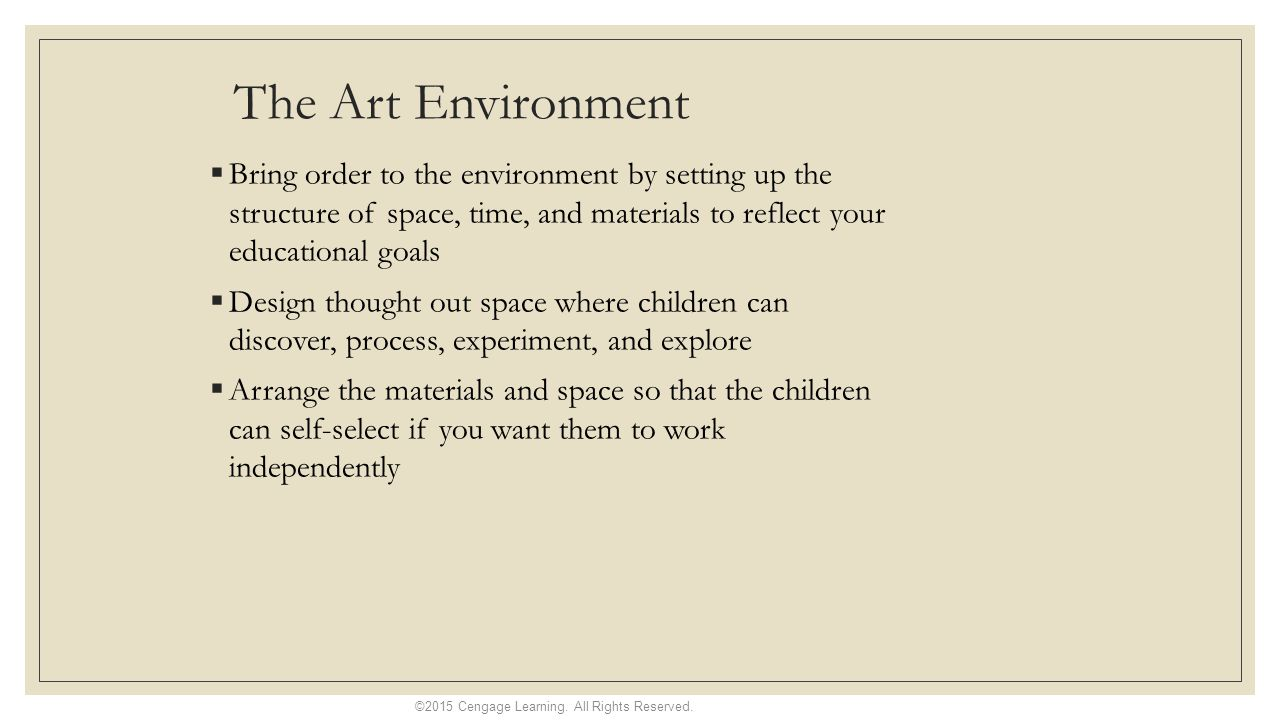 The Art Environment  Bring order to the environment by setting up the structure of space, time, and materials to reflect your educational goals  Design thought out space where children can discover, process, experiment, and explore  Arrange the materials and space so that the children can self-select if you want them to work independently ©2015 Cengage Learning.