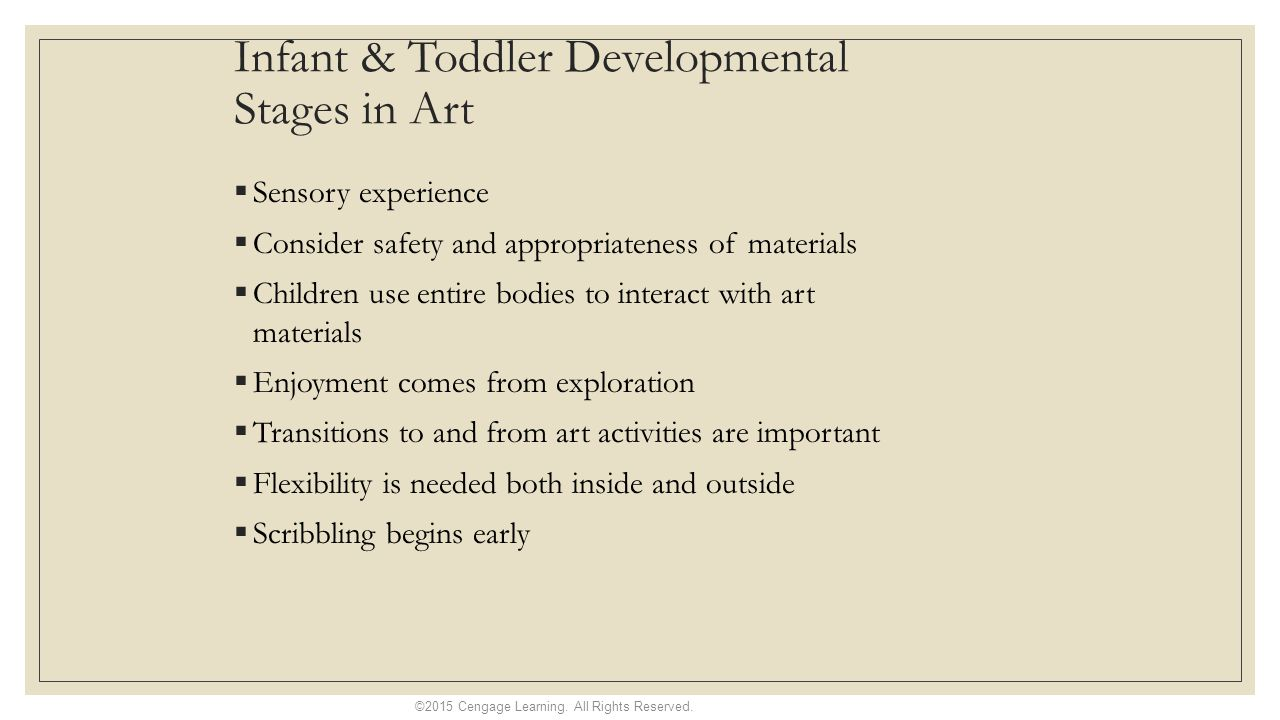 Infant & Toddler Developmental Stages in Art  Sensory experience  Consider safety and appropriateness of materials  Children use entire bodies to interact with art materials  Enjoyment comes from exploration  Transitions to and from art activities are important  Flexibility is needed both inside and outside  Scribbling begins early ©2015 Cengage Learning.