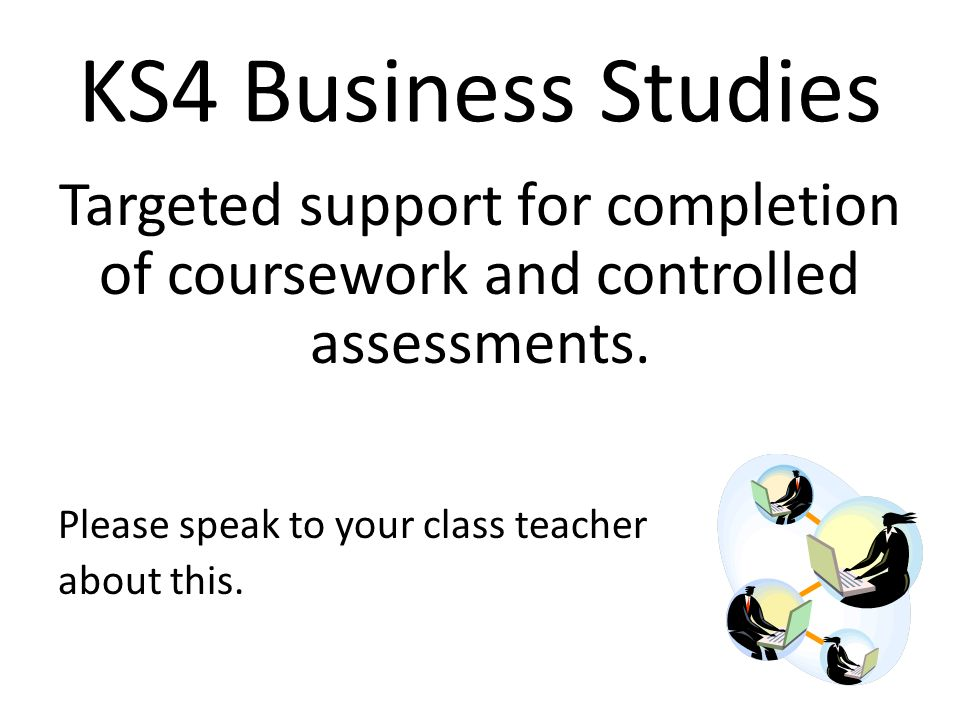 KS4 Business Studies Targeted support for completion of coursework and controlled assessments.
