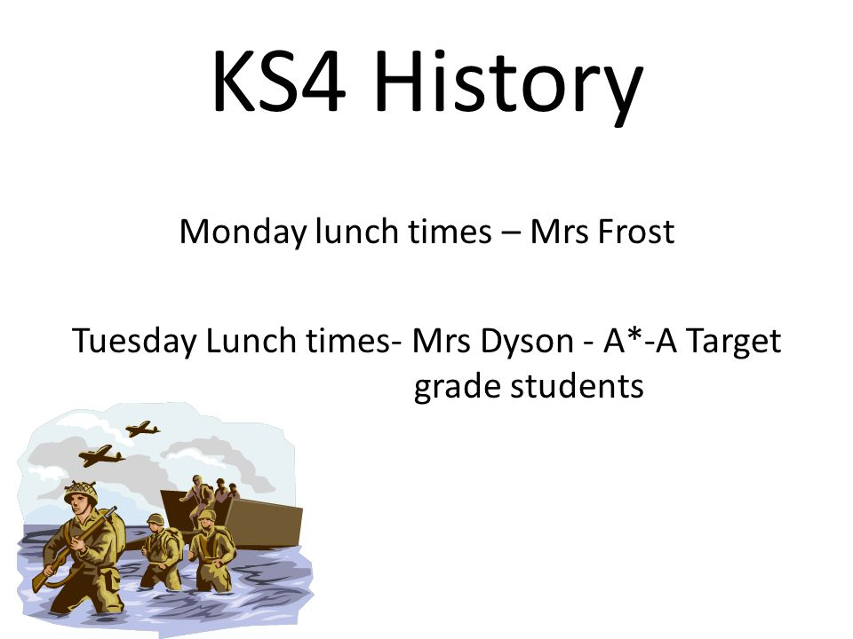 KS4 History Monday lunch times – Mrs Frost Tuesday Lunch times- Mrs Dyson - A*-A Target grade students
