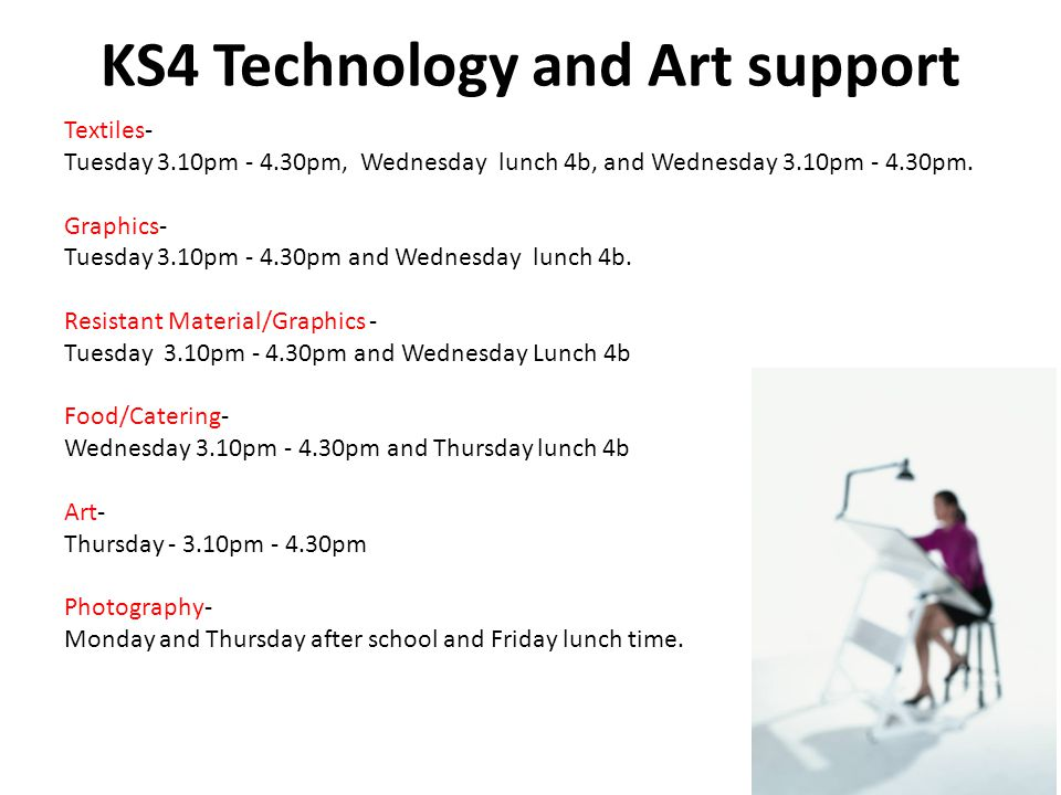 KS4 Technology and Art support Textiles- Tuesday 3.10pm pm, Wednesday lunch 4b, and Wednesday 3.10pm pm.