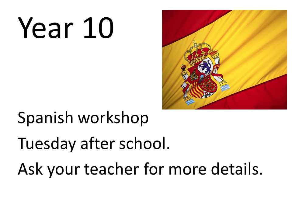 Year 10 Spanish workshop Tuesday after school. Ask your teacher for more details.