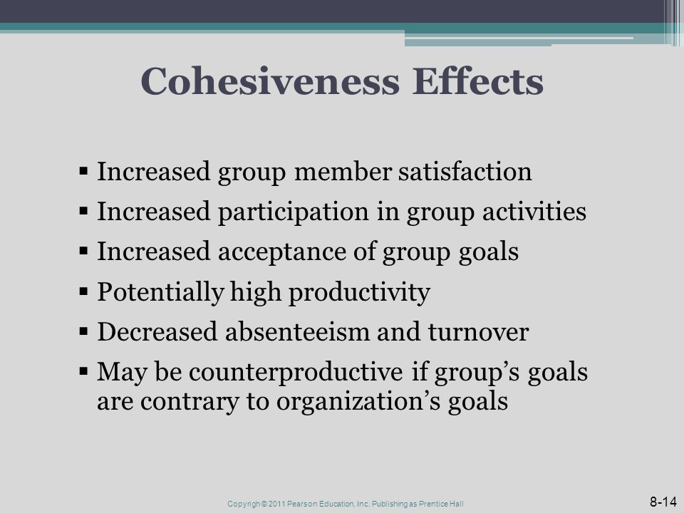 Cohesiveness Effects  Increased group member satisfaction  Increased participation in group activities  Increased acceptance of group goals  Potentially high productivity  Decreased absenteeism and turnover  May be counterproductive if group's goals are contrary to organization's goals 8-14 Copyrigh © 2011 Pearson Education, Inc.