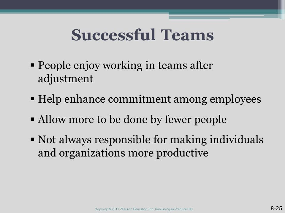 Successful Teams  People enjoy working in teams after adjustment  Help enhance commitment among employees  Allow more to be done by fewer people  Not always responsible for making individuals and organizations more productive 8-25 Copyrigh © 2011 Pearson Education, Inc.