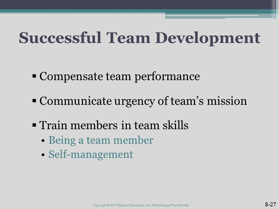 Successful Team Development  Compensate team performance  Communicate urgency of team's mission  Train members in team skills Being a team member Self-management 8-27 Copyrigh © 2011 Pearson Education, Inc.