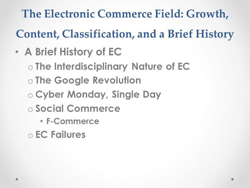 The Electronic Commerce Field: Growth, Content, Classification, and a Brief History A Brief History of EC o The Interdisciplinary Nature of EC o The Google Revolution o Cyber Monday, Single Day o Social Commerce F-Commerce o EC Failures