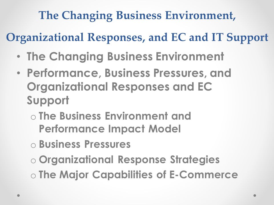 The Changing Business Environment, Organizational Responses, and EC and IT Support The Changing Business Environment Performance, Business Pressures, and Organizational Responses and EC Support o The Business Environment and Performance Impact Model o Business Pressures o Organizational Response Strategies o The Major Capabilities of E-Commerce