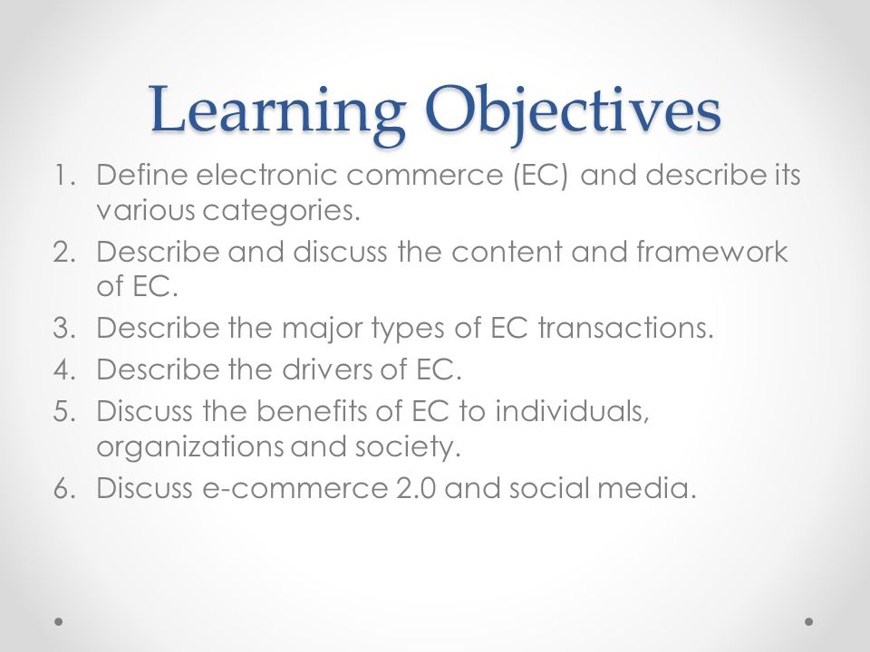Learning Objectives 1.Define electronic commerce (EC) and describe its various categories.