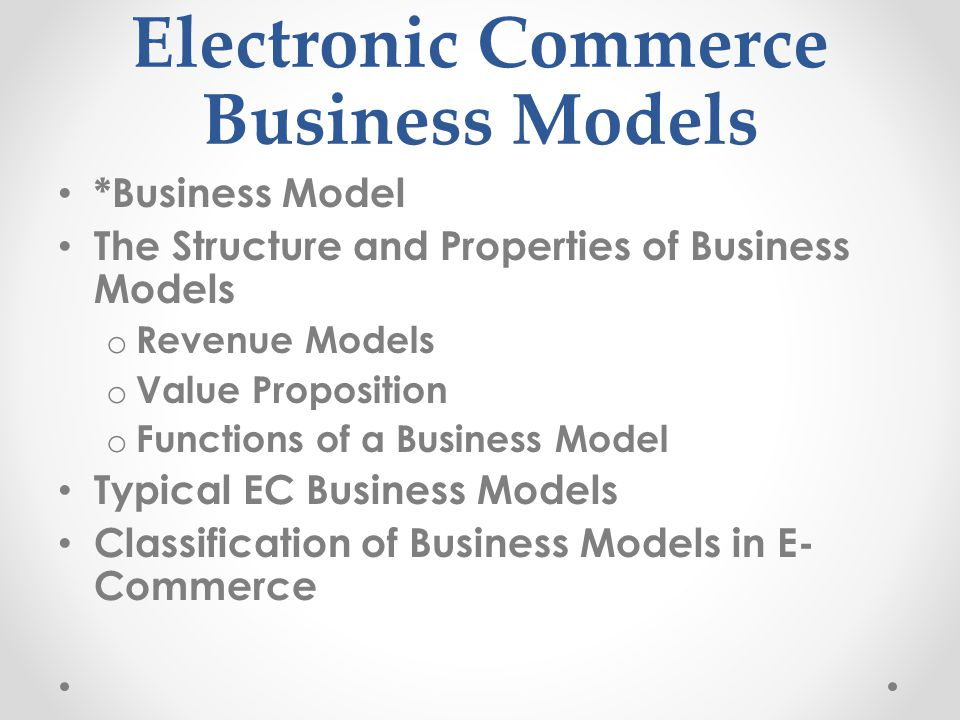 Electronic Commerce Business Models *Business Model The Structure and Properties of Business Models o Revenue Models o Value Proposition o Functions of a Business Model Typical EC Business Models Classification of Business Models in E- Commerce