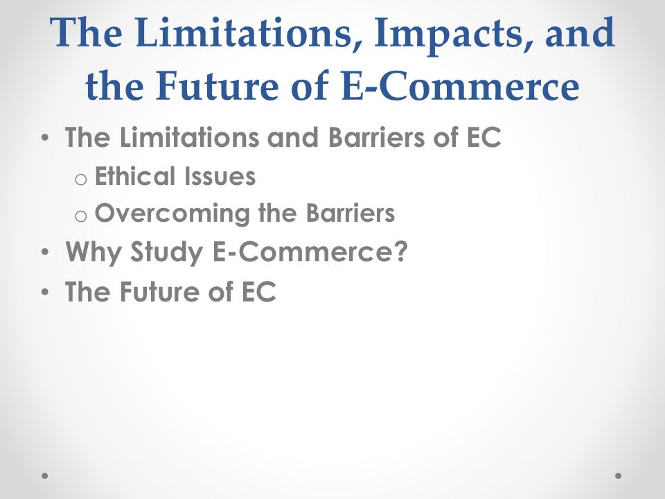 The Limitations, Impacts, and the Future of E-Commerce The Limitations and Barriers of EC o Ethical Issues o Overcoming the Barriers Why Study E-Commerce.