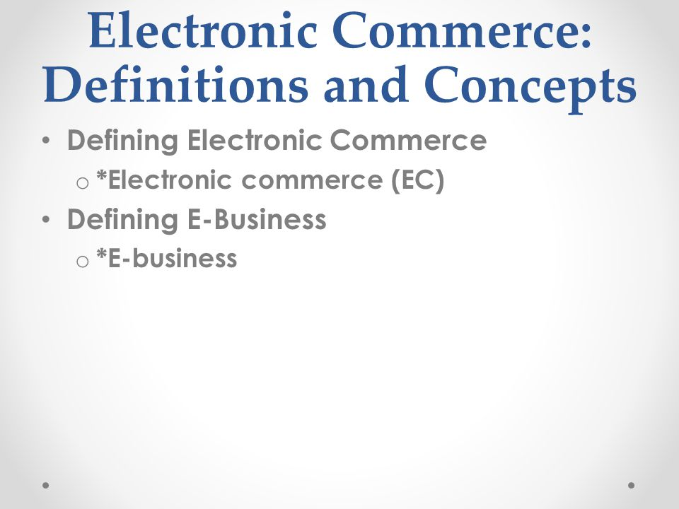 Electronic Commerce: Definitions and Concepts Defining Electronic Commerce o *Electronic commerce (EC) Defining E-Business o *E-business