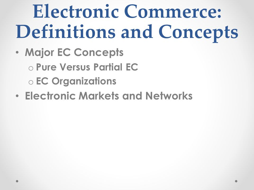 Electronic Commerce: Definitions and Concepts Major EC Concepts o Pure Versus Partial EC o EC Organizations Electronic Markets and Networks