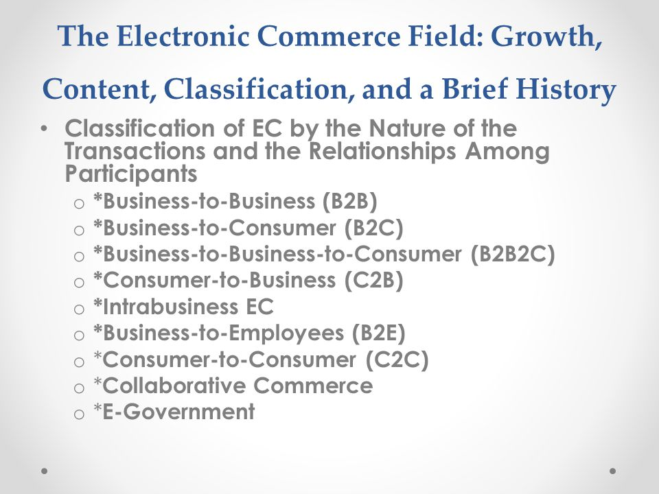 The Electronic Commerce Field: Growth, Content, Classification, and a Brief History Classification of EC by the Nature of the Transactions and the Relationships Among Participants o *Business-to-Business (B2B) o *Business-to-Consumer (B2C) o *Business-to-Business-to-Consumer (B2B2C) o *Consumer-to-Business (C2B) o *Intrabusiness EC o *Business-to-Employees (B2E) o * Consumer-to-Consumer (C2C) o * Collaborative Commerce o * E-Government